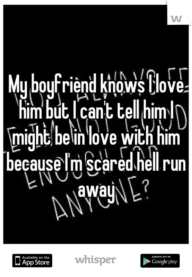 My boyfriend knows I love him but I can't tell him I might be in love with him because I'm scared hell run away