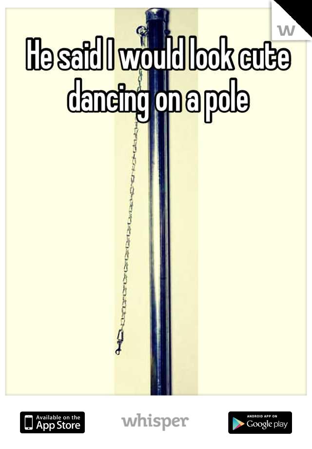He said I would look cute dancing on a pole