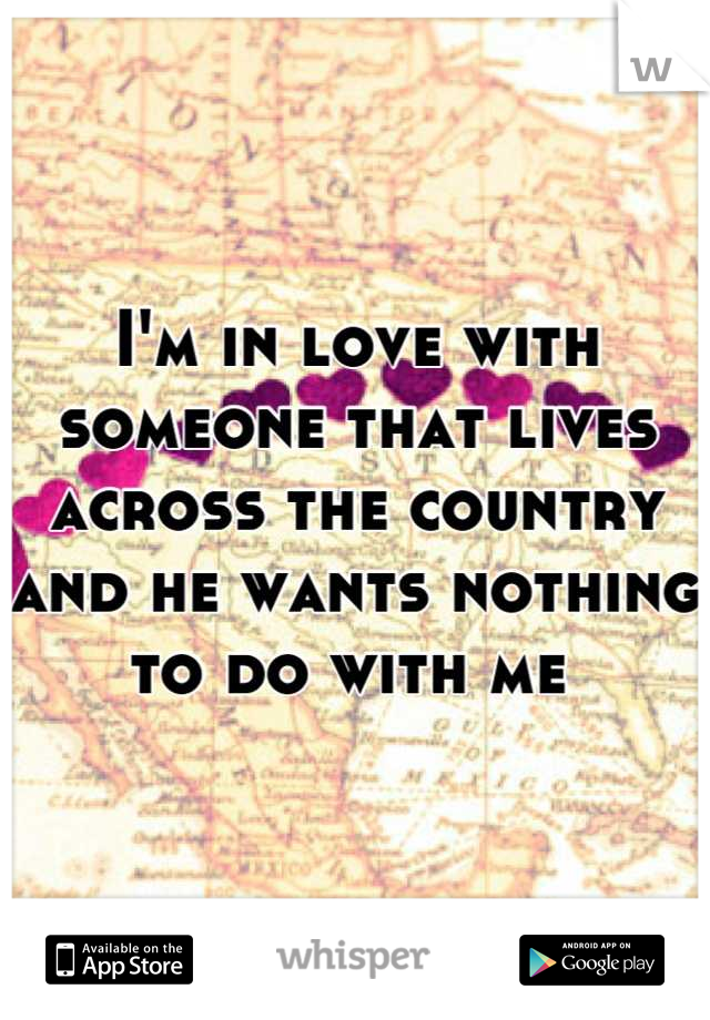 I'm in love with someone that lives across the country and he wants nothing to do with me