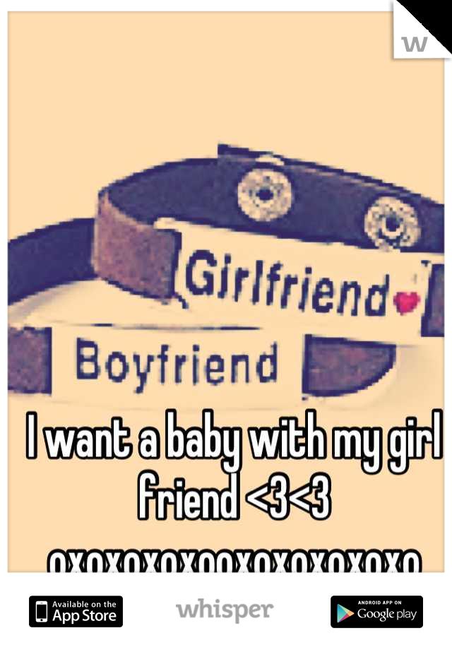 I want a baby with my girl friend <3<3 oxoxoxoxooxoxoxoxoxo