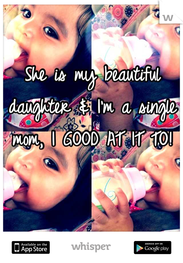 She is my beautiful daughter & I'm a single mom, I GOOD AT IT TO!