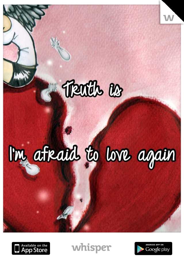 Truth is  I'm afraid to love again