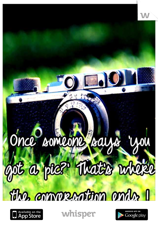 Once someone says 'you got a pic?' That's where the conversation ends !