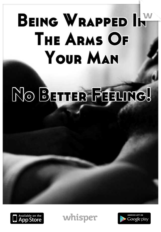 Being Wrapped In The Arms Of  Your Man  No Better Feeling!