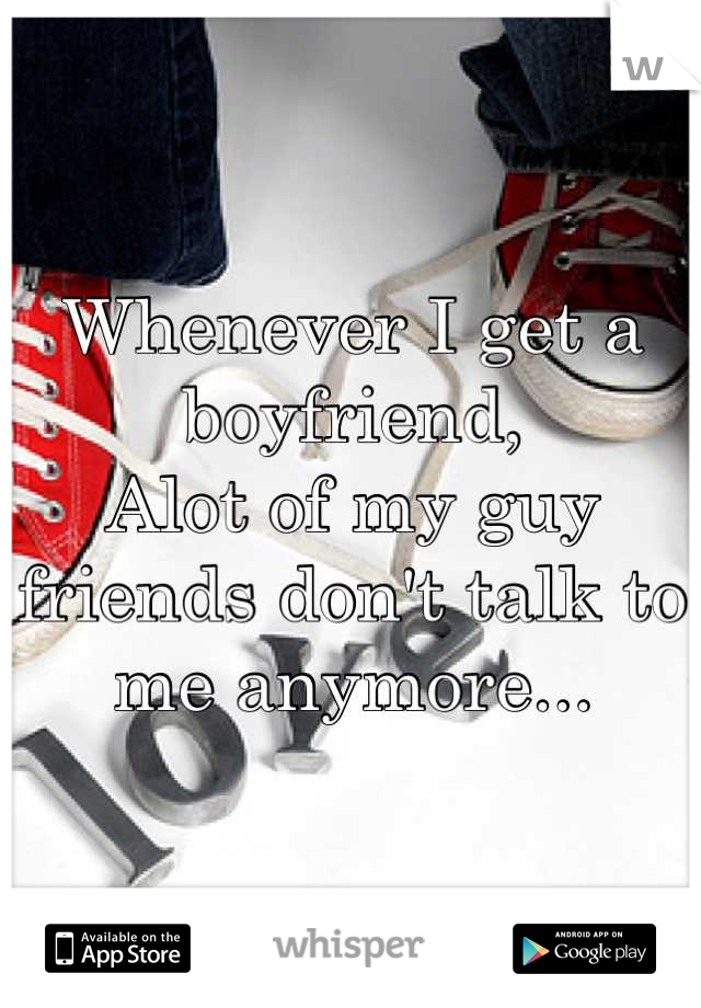 Whenever I get a boyfriend, Alot of my guy friends don't talk to me anymore...