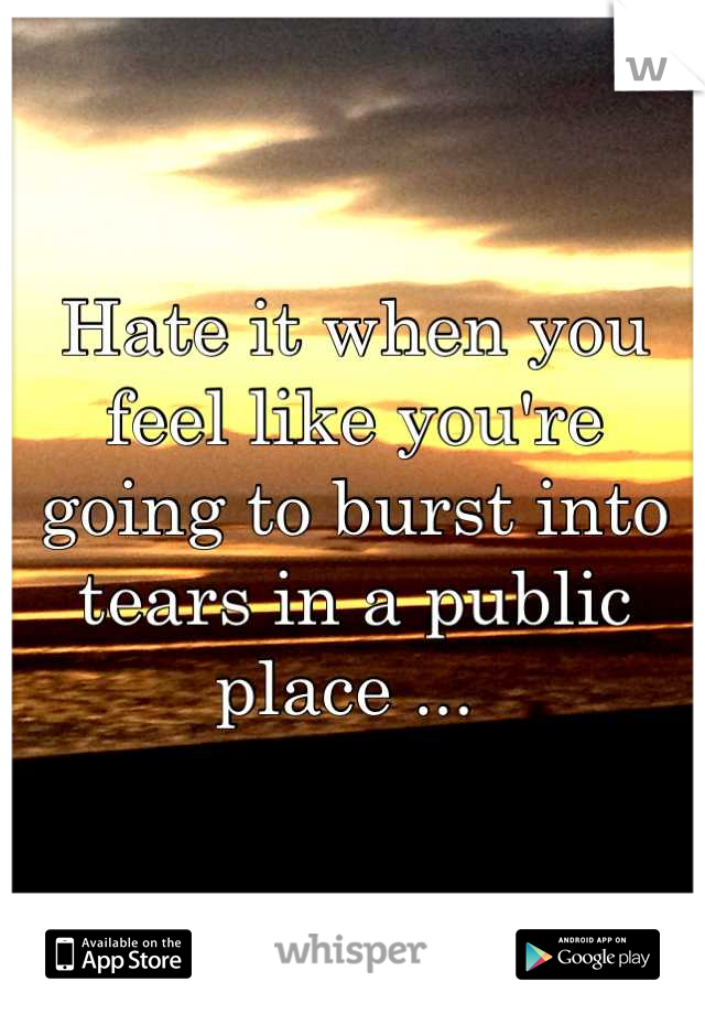 Hate it when you feel like you're going to burst into tears in a public place ...
