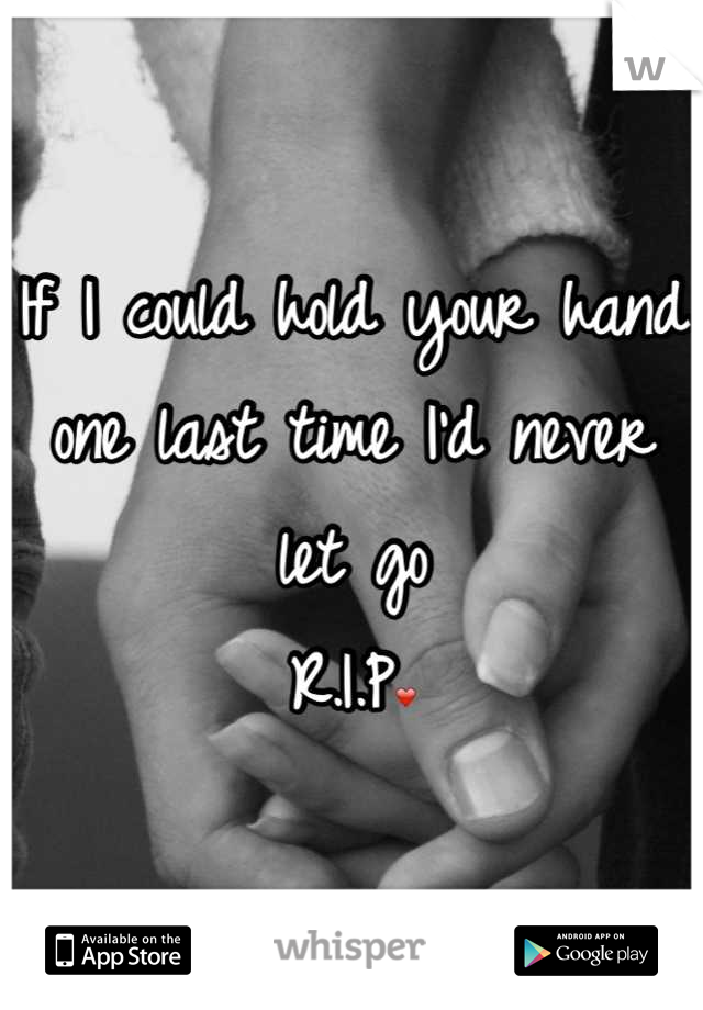 If I could hold your hand one last time I'd never let go  R.I.P❤
