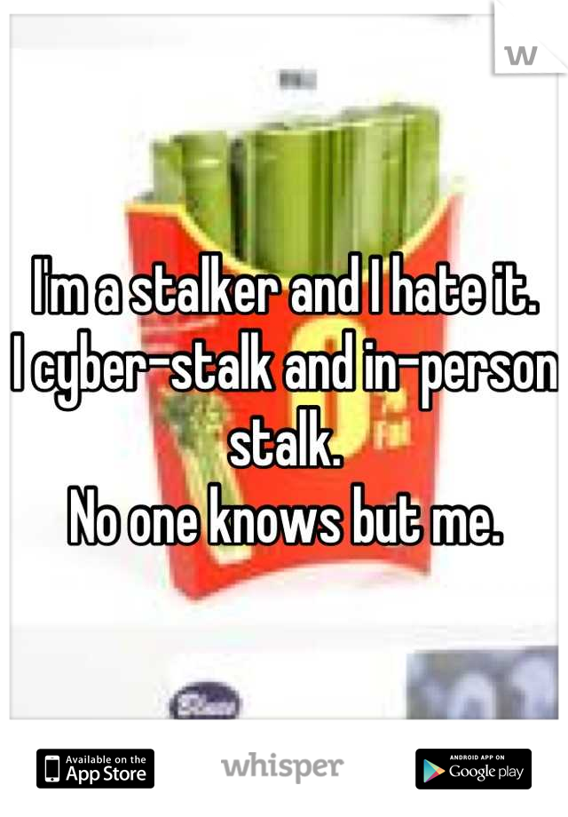 I'm a stalker and I hate it.  I cyber-stalk and in-person stalk.  No one knows but me.