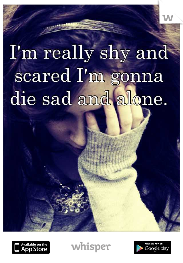 I'm really shy and scared I'm gonna die sad and alone.