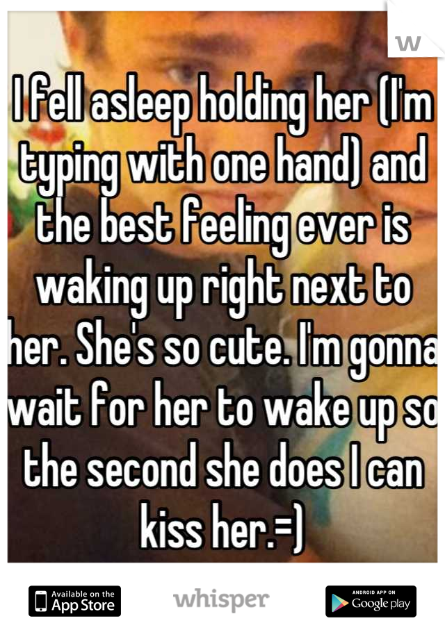 I fell asleep holding her (I'm typing with one hand) and the best feeling ever is waking up right next to her. She's so cute. I'm gonna wait for her to wake up so the second she does I can kiss her.=)