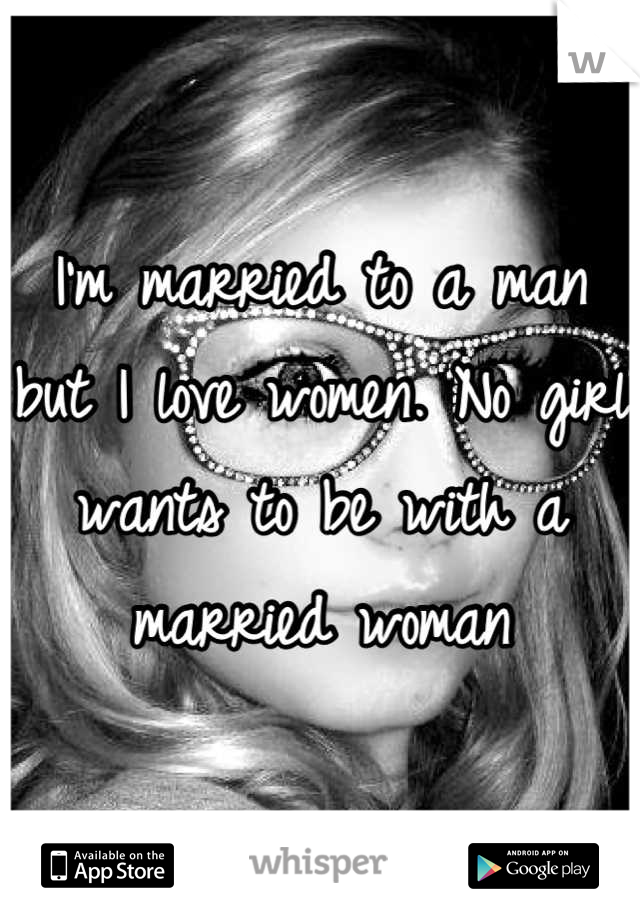 I'm married to a man but I love women. No girl wants to be with a married woman