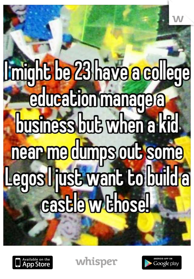 I might be 23 have a college education manage a business but when a kid near me dumps out some Legos I just want to build a castle w those!