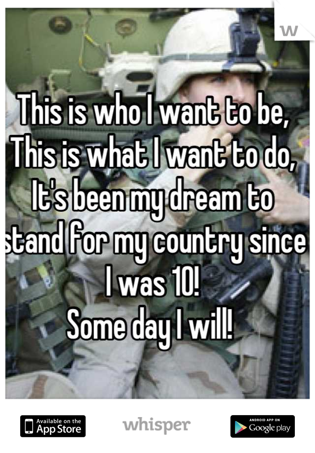 This is who I want to be,  This is what I want to do, It's been my dream to stand for my country since I was 10!  Some day I will!