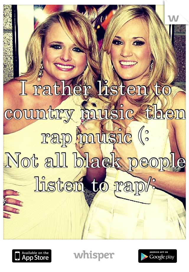 I rather listen to country music  then rap music (:  Not all black people listen to rap/: