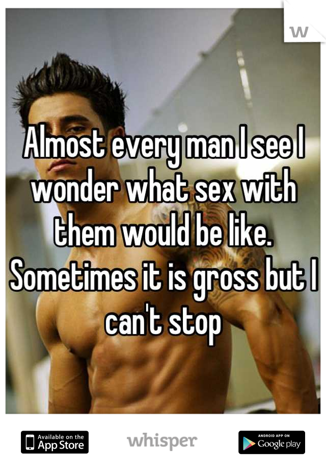 Almost every man I see I wonder what sex with them would be like. Sometimes it is gross but I can't stop