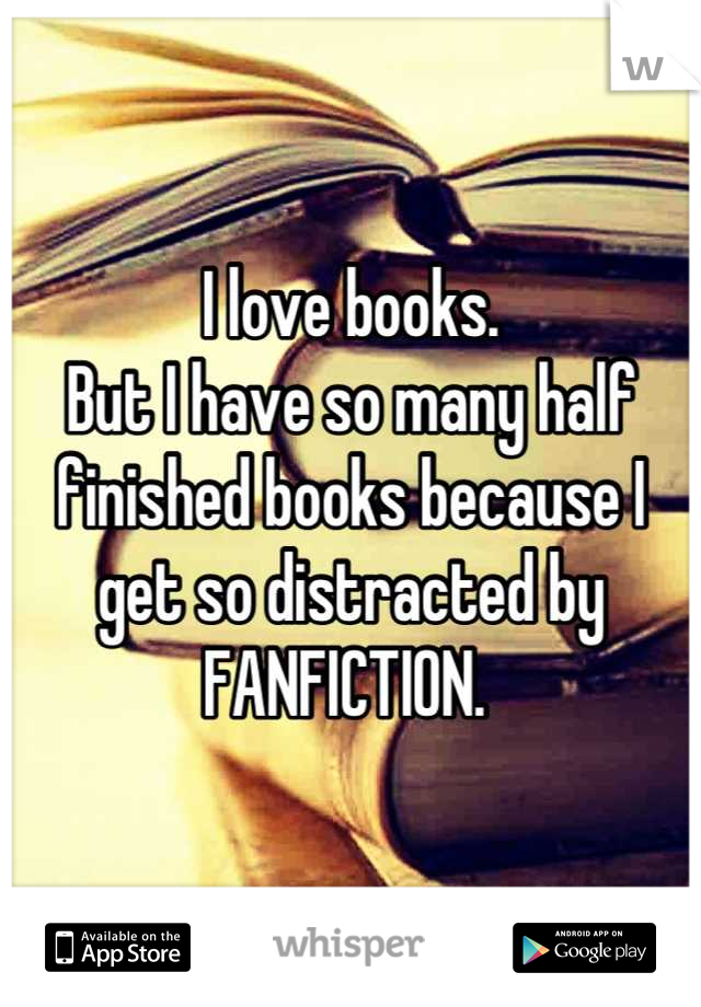 I love books. But I have so many half finished books because I get so distracted by  FANFICTION.