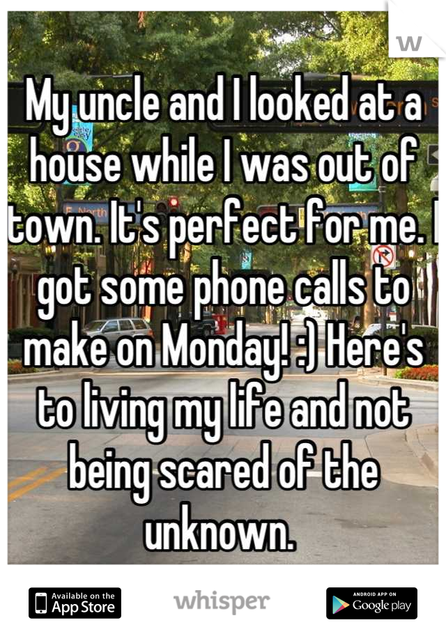 My uncle and I looked at a house while I was out of town. It's perfect for me. I got some phone calls to make on Monday! :) Here's to living my life and not being scared of the unknown.