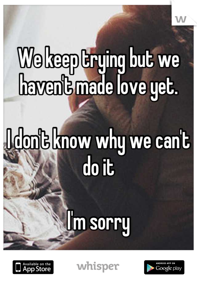 We keep trying but we haven't made love yet.   I don't know why we can't do it  I'm sorry