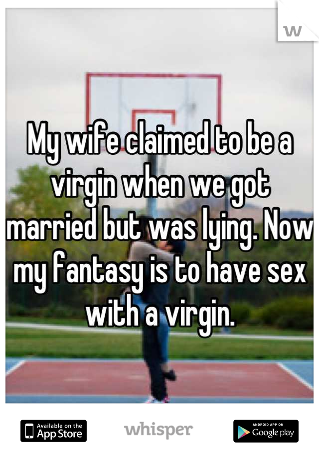 My wife claimed to be a virgin when we got married but was lying. Now my fantasy is to have sex with a virgin.