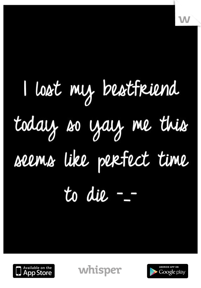 I lost my bestfriend today so yay me this seems like perfect time to die -_-