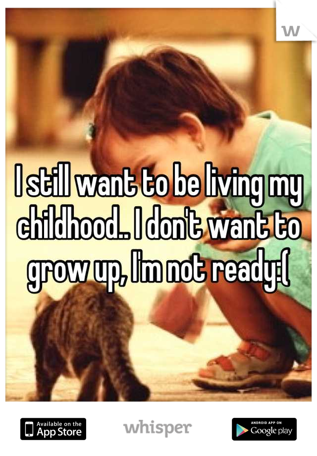 I still want to be living my childhood.. I don't want to grow up, I'm not ready:(