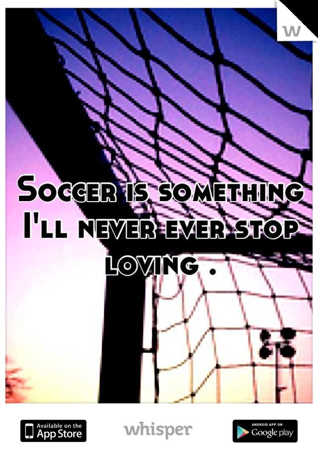Soccer is something I'll never ever stop loving .
