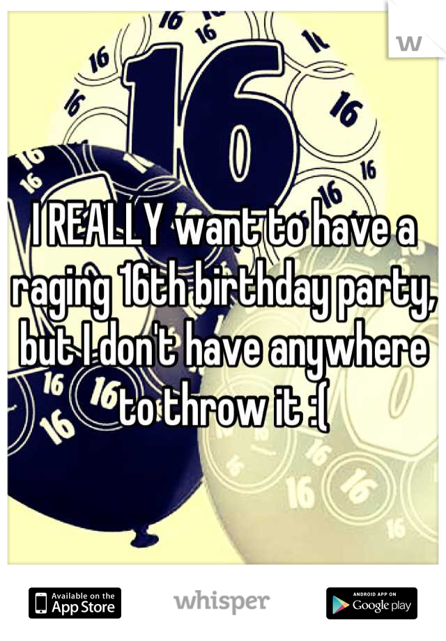I REALLY want to have a raging 16th birthday party, but I don't have anywhere to throw it :(