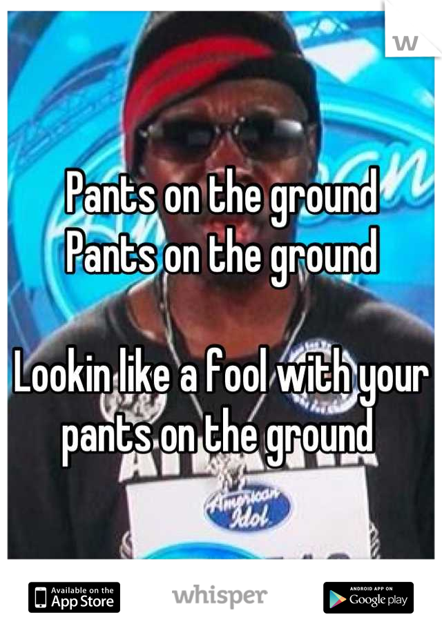 Pants on the ground Pants on the ground  Lookin like a fool with your pants on the ground