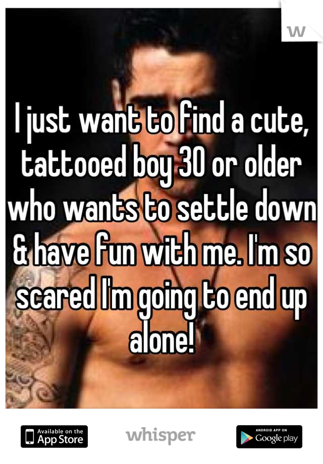 I just want to find a cute, tattooed boy 30 or older who wants to settle down & have fun with me. I'm so scared I'm going to end up alone!