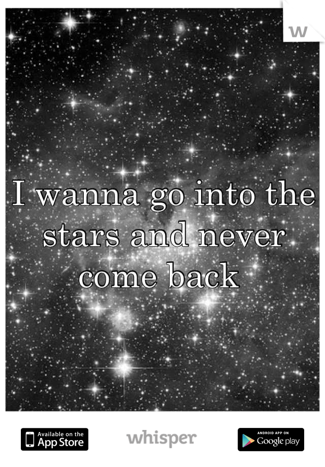 I wanna go into the stars and never come back