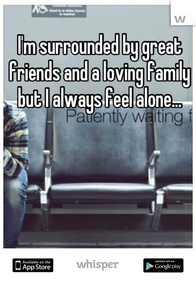 I'm surrounded by great friends and a loving family but I always feel alone...