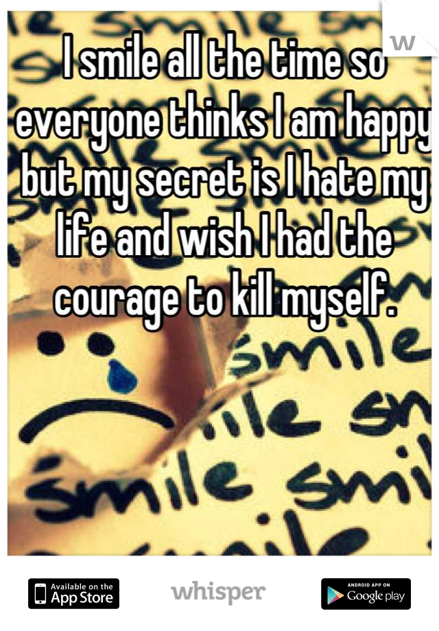 I smile all the time so everyone thinks I am happy but my secret is I hate my life and wish I had the courage to kill myself.