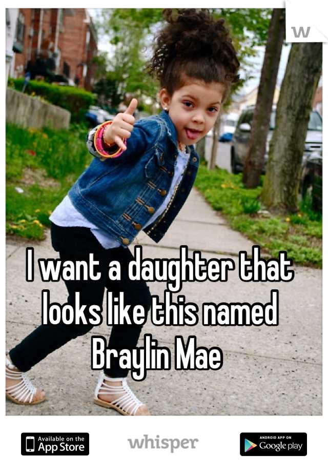 I want a daughter that looks like this named Braylin Mae