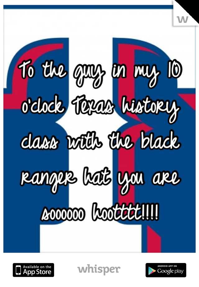 To the guy in my 10 o'clock Texas history class with the black ranger hat you are soooooo hootttt!!!!