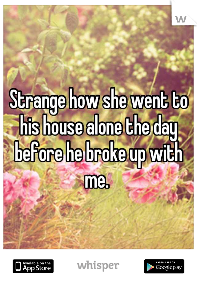 Strange how she went to his house alone the day before he broke up with me.
