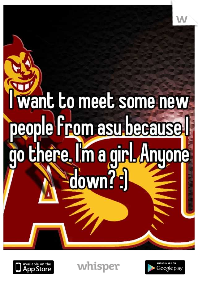 I want to meet some new people from asu because I go there. I'm a girl. Anyone down? :)