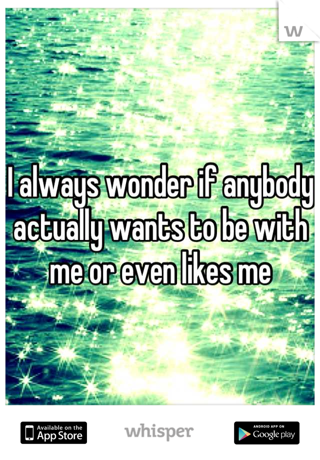 I always wonder if anybody actually wants to be with me or even likes me