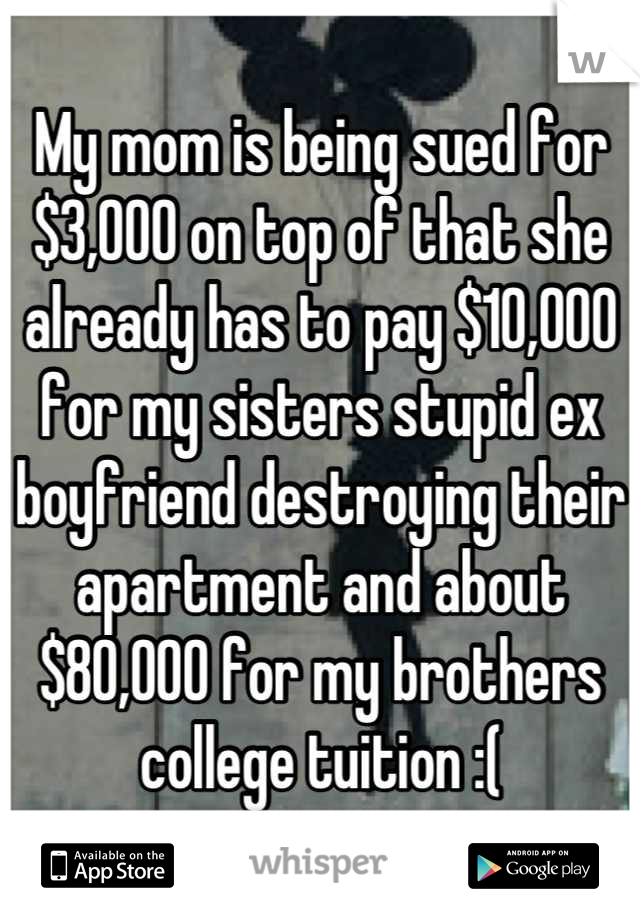 My mom is being sued for $3,000 on top of that she already has to pay $10,000 for my sisters stupid ex boyfriend destroying their apartment and about $80,000 for my brothers college tuition :(