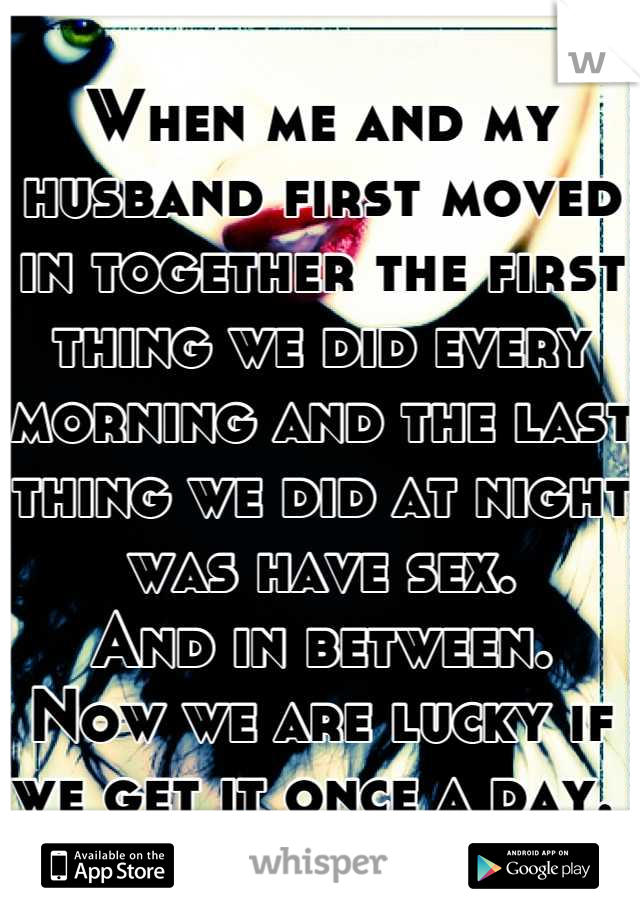 When me and my husband first moved in together the first thing we did every morning and the last thing we did at night was have sex.  And in between. Now we are lucky if we get it once a day.