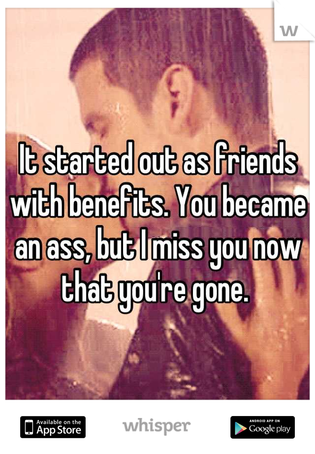 It started out as friends with benefits. You became an ass, but I miss you now that you're gone.