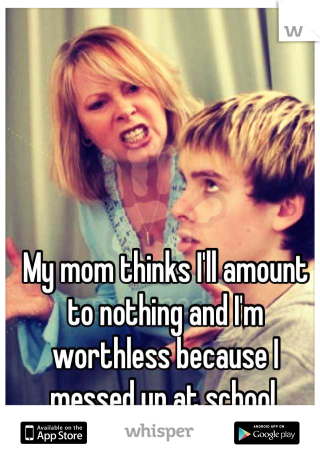 My mom thinks I'll amount to nothing and I'm worthless because I messed up at school.