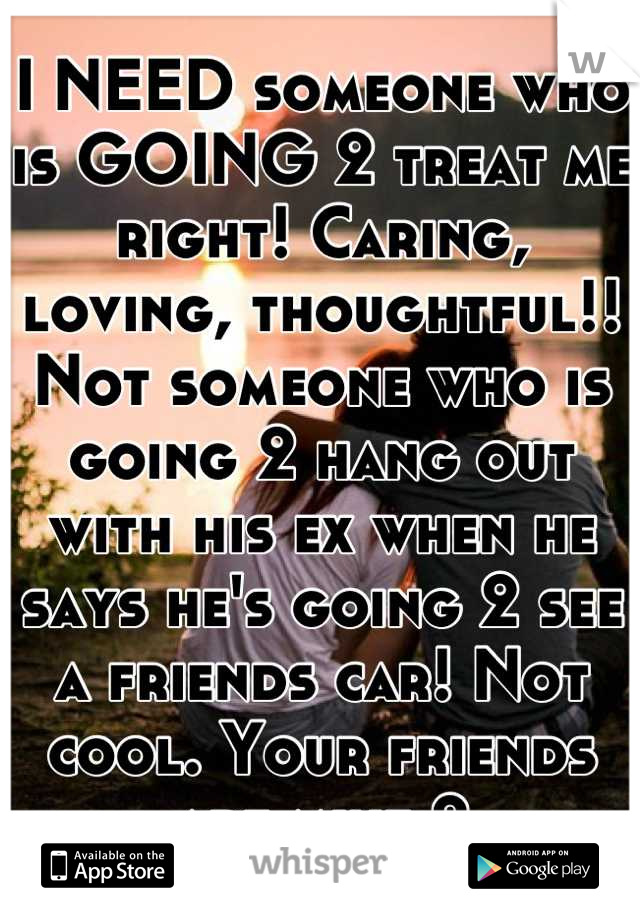 I NEED someone who is GOING 2 treat me right! Caring, loving, thoughtful!! Not someone who is going 2 hang out with his ex when he says he's going 2 see a friends car! Not cool. Your friends are mine 2