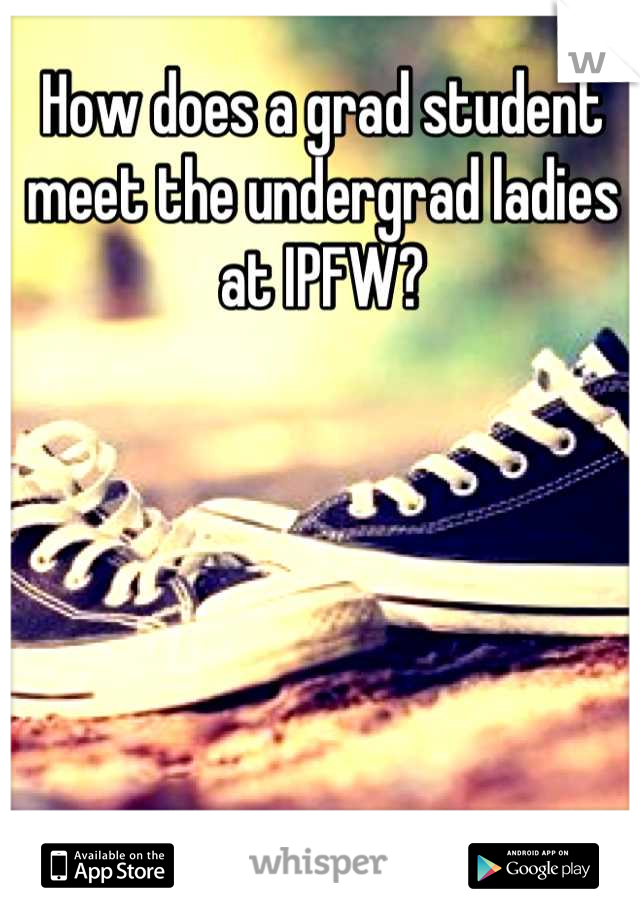 How does a grad student meet the undergrad ladies at IPFW?
