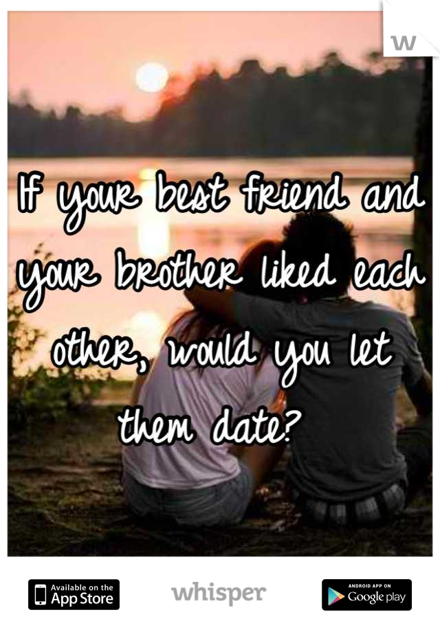 If your best friend and your brother liked each other, would you let them date?