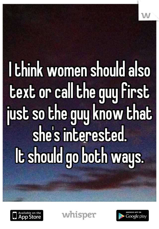 I think women should also text or call the guy first just so the guy know that she's interested.  It should go both ways.
