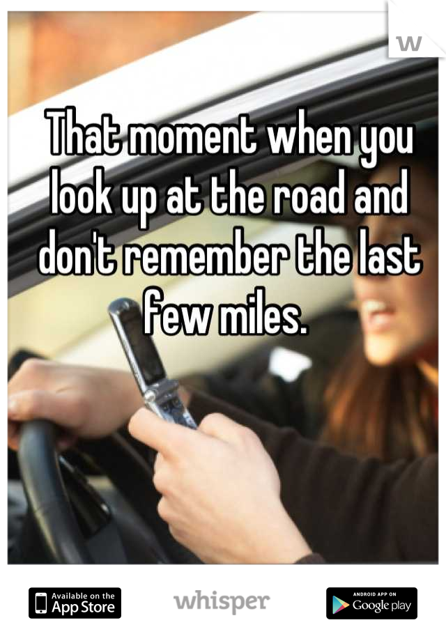 That moment when you look up at the road and don't remember the last few miles.