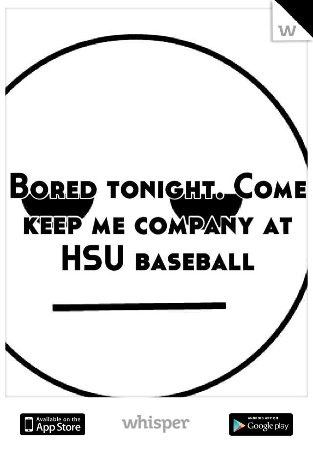 Bored tonight. Come keep me company at HSU baseball