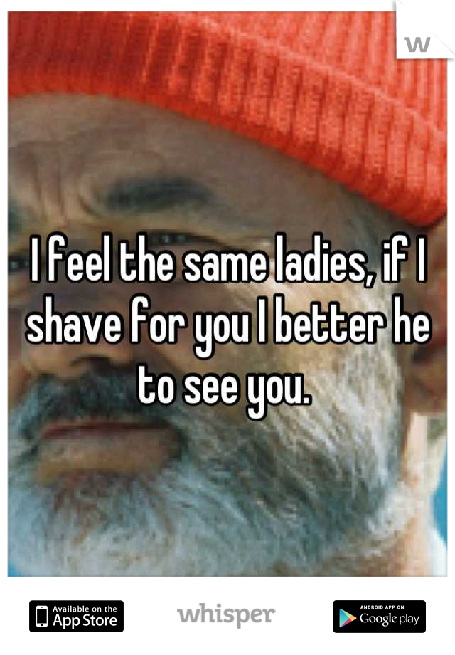 I feel the same ladies, if I shave for you I better he to see you.
