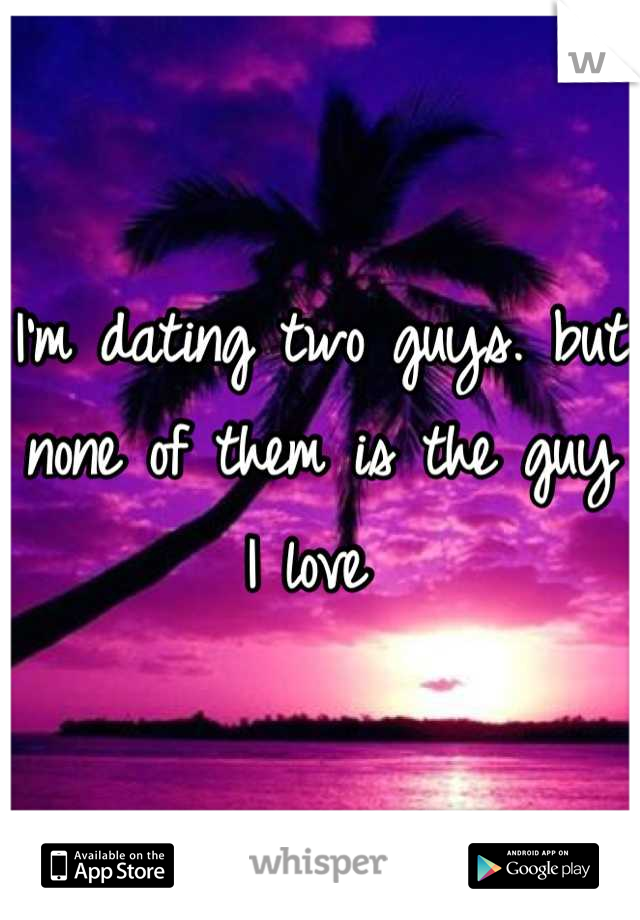 I'm dating two guys. but none of them is the guy I love