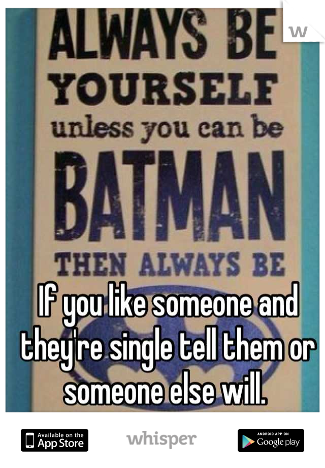 If you like someone and they're single tell them or someone else will.